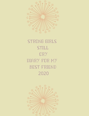 Strong girls still cry diary for my best friend 2020: 2020 diary, journal for women journal for men, writing journal, diarys for kids