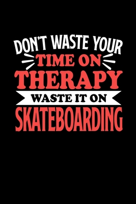 Don't Waste Your Time On Therapy Waste It On Skateboarding: Dot Grid 6x9 Dotted Bullet Journal and Notebook 120 Pages Gift for Skateboarding Fans and Coaches