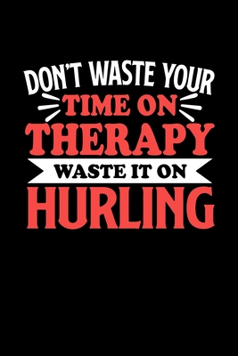 Don't Waste Your Time On Therapy Waste It On Hurling: Dot Grid 6x9 Dotted Bullet Journal and Notebook 120 Pages Gift for Hurling Fans and Coaches