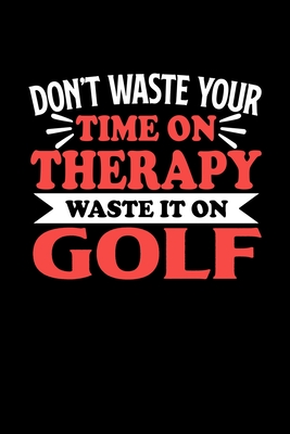 Don't Waste Your Time On Therapy Waste It On Golf: Dot Grid 6x9 Dotted Bullet Journal and Notebook 120 Pages Gift for Golf Fans and Coaches