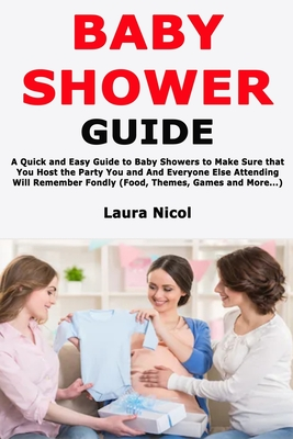 Baby Shower Guide: A Quick and Easy Guide to Baby Showers to Make Sure that You Host the Party You and And Everyone Else Attending Will Remember Fondly