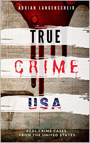 TRUE CRIME USA | Real Crime Cases From The United States | Adrian Langenscheid: 14 Shocking Short Stories Taken From Real Life (True Crime International Book 2)