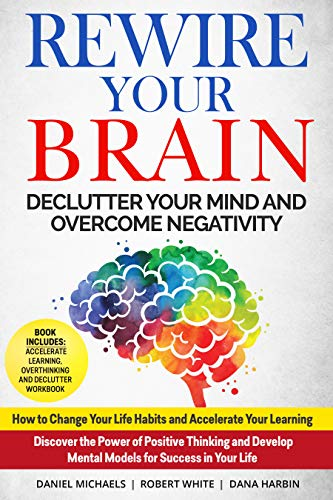 Rewire your Brain: Declutter your Mind & Overcome Negativity. How to Change Your Life Habits and Accelerate Your Learning. Discover the Power of Positive Thinking & Develop Mental Models for Success