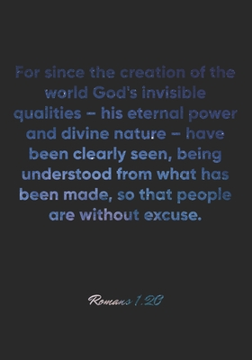 Romans 1: 20 Notebook: For since the creation of the world God's invisible qualities - his eternal power and divine nature - have been clearly seen, being understood from what has been made, so that peop: Romans 1:20 Notebook, Bible Verse Journal