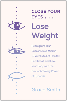 Close Your Eyes, Lose Weight: Reprogram Your Mind to Eat Healthy, Feel Great, and Love Your Body with the Groundbreaking Power of Hypnosis