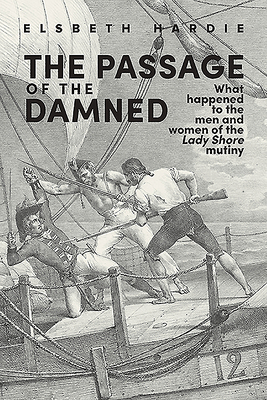 The Passage of the Damned: What Happened to the Men and Women of the 'lady Shore' Mutiny