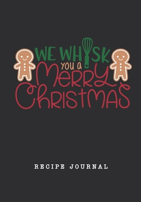 We Whisk You A Merry Christmas Recipe Journal: Blank Personal CookBook/Organizer/Notebook, Note Down Favorite Recipe Kitchen Accessory, Gift for Chefs Cooks Foodies Bakers