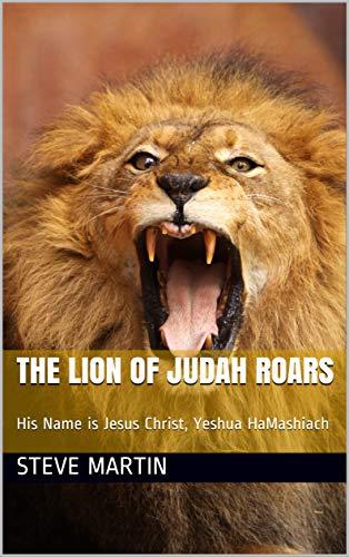 The Lion of Judah Roars: His Name is Jesus Christ, Yeshua HaMashiach