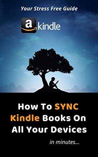 How To Sync Kindle Books On All Devices: A Step By Step Easy To Follow Guide With 2019/2020 Screenshots On How To Sync Kindle Books On All Your Devices NOW!