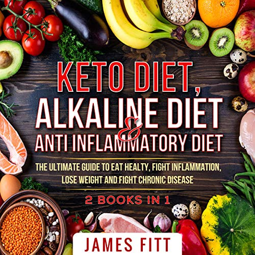 Keto Diet, Alkaline Diet & Anti Inflammatory Diet:: The ultimate guide to eat healty, fight inflammation, lose weight and fight chronic disease.