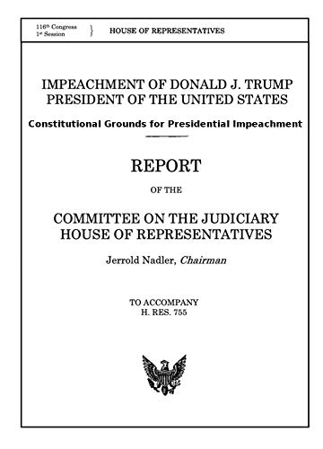 IMPEACH DONALD J. TRUMP - REPORT of the COMMITTEE ON THE JUDICIARY HOUSE OF REPRESENTATIVES 16 Dec 2019: Constitutional Grounds for Presidential Impeachment from the Report