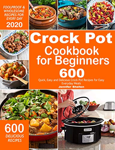 Crock Pot Cookbook for Beginners: 600 Quick, Easy and Delicious Crock Pot Recipes for Everyday Meals | Foolproof & Wholesome Recipes for Every Day 2020