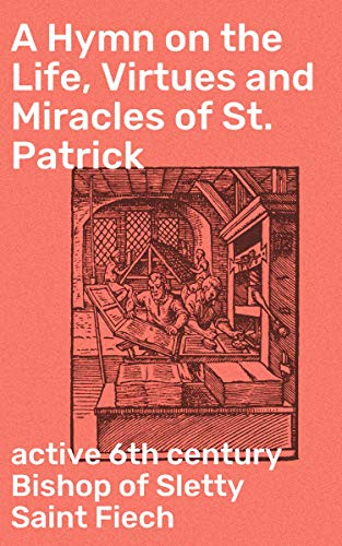A Hymn on the Life, Virtues and Miracles of St. Patrick: Composed by his Disciple, Saint Fiech, Bishop of Sletty