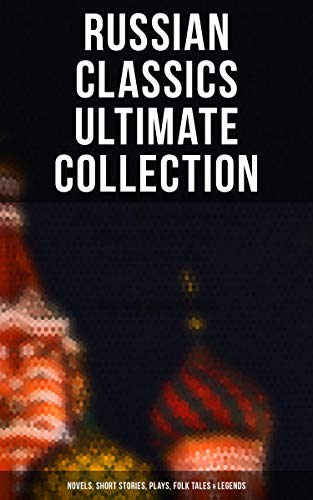 RUSSIAN CLASSICS Ultimate Collection: Novels, Short Stories, Plays, Folk Tales & Legends: Crime and Punishment, War and Peace, Dead Souls, Mother, Uncle ... Crocodile, Memoirs of a Madman and more