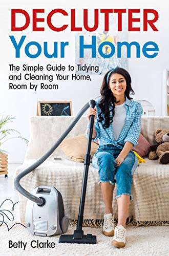 Declutter Your Home: The Simple Guide to Tidying and Cleaning Your Home, Room by Room