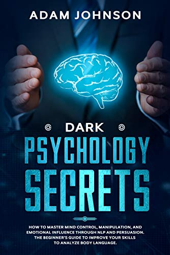 Dark Psychology Secret: How to Master Mind Control, Manipulation, and Emotional Influence through NLP and Persuasion. The Beginner's Guide to Improve Your Skills to Analyze Body Language.