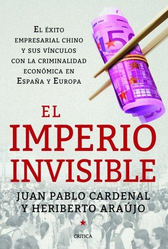 El imperio invisible : el éxito empresarial chino y sus vínculos con la criminalidad económica en España y Europa