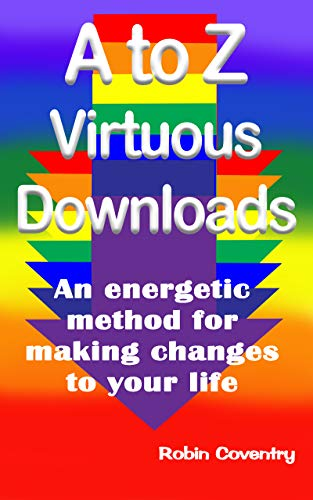 A to Z Virtuous Downloads: An energetic method for making positive changes to your life (Downloads for Living Book 1)