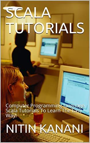 SCALA TUTORIALS: Computer Programming language Scala Tutorials To Learn The Easy Way!