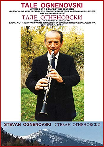 TALE OGNENOVSKI VIRTUOSO OF THE CLARINET AND COMPOSER, BIOGRAPHY AND MUSIC NOTATION OF 69 CLARINET COMPOSITIONS: MACEDONIAN FOLK DANCES, JAZZ AND CLASSICAL MUSIC