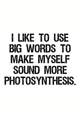 I Like To Use Big Words To Make Myself Sound More Photosynthesis: Funny Work Notebook and Journal