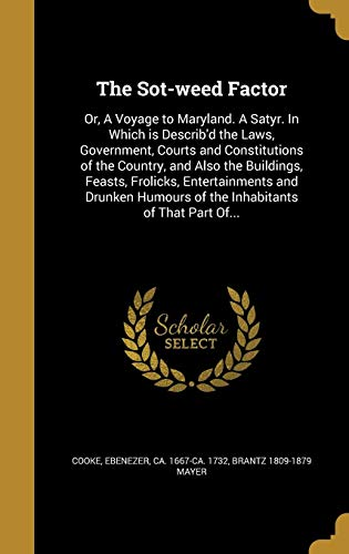 The Sot-Weed Factor: Or, a Voyage to Maryland. a Satyr. in Which Is Describ'd the Laws, Government, Courts and Constitutions of the Country, and Also ... Humours of the Inhabitants of That Part Of...