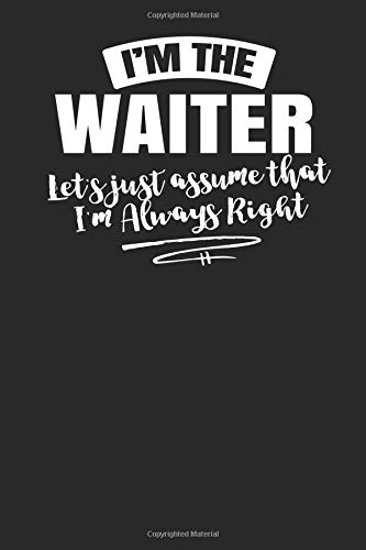 I'm The Waiter Let's Just Assume That I'm Always Right: 6x9 Funny Waiter Journal Paper Notebook Sketch Book for Men Women Coworkers Boss