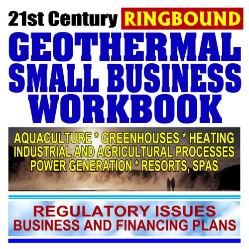 21st Century Geothermal Small Business Workbook: Business and Financing, Regulatory Issues, Aquaculture, Heating, Greenhouses, Power Generation, Resorts, Industry and Agriculture