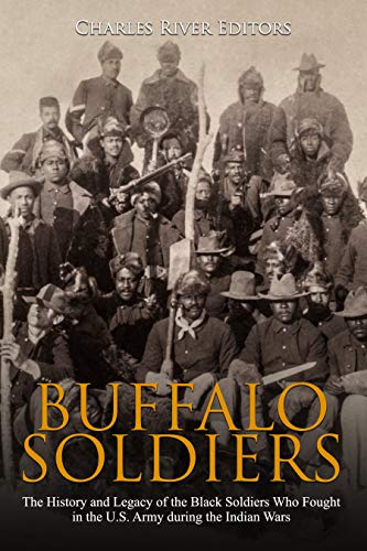 Buffalo Soldiers: The History and Legacy of the Black Soldiers Who Fought in the U.S. Army during the Indian Wars
