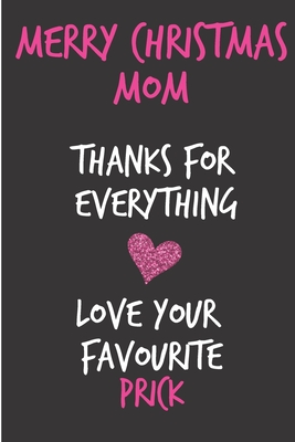 Merry Christmas Mom, Thanks For Everything Love Your Favourite Prick: From Son Duaghter Child Kid Teen - Rude Naughty Xmas Notebook For Her Mother Mom Mum Book for In Law Grandmother