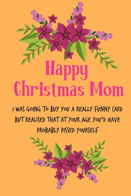 Happy Christmas Mom, I Was Going To Buy You A Really Funny Card: From Son Daughter Child Teen Kid - Rude Naughty Xmas Notebook For Her Mother Mom Mum Book for In Law Grandmother