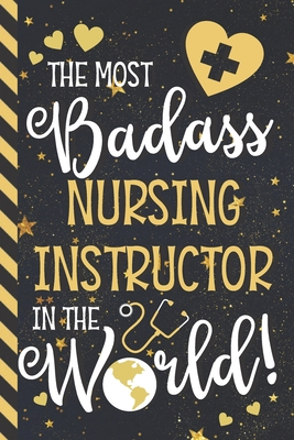 The Most Badass Nursing Instructor In The World!: Novelty Nursing Instructor Gifts for Men & Women: Blue & Gold Paperback Notebook