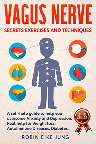 VAGUS NERVE: SECRETS EXERCISES AND TECHNIQUES: A self-help guide to help you overcome Anxiety and Depression. Real help for Weight Loss, Autoimmune Diseases, Diabetes.