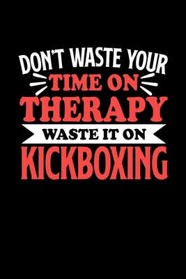 Don't Waste Your Time On Therapy Waste It On Kickboxing: Graph Paper Notebook with 120 pages 6x9 perfect as math book, sketchbook, workbookGift for Kickboxing Fans and Coaches