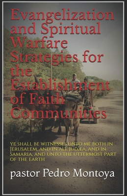Evangelization and Spiritual Warfare Strategies for the Establishment of Faith Communities: and ye shall be witnesses unto me both in Jerusalem, and in all Judea, and in Samaria, and unto the uttermost part of the earth