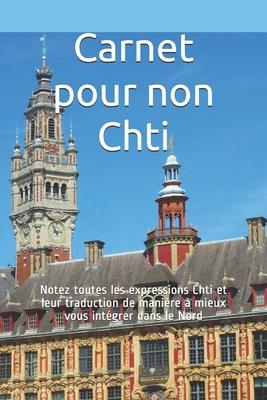 Carnet pour non Chti: Notez toutes les expressions Chti et leur traduction de mani�re � mieux vous int�grer dans le Nord