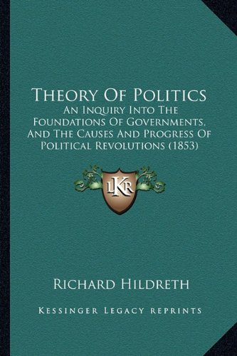 Theory Of Politics: An Inquiry Into The Foundations Of Governments, And The Causes And Progress Of Political Revolutions (1853)