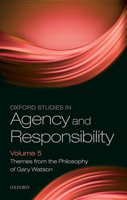 Oxford Studies in Agency and Responsibility Volume 5: Themes from the Philosophy of Gary Watson