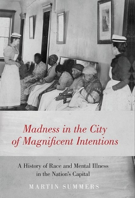 Madness in the City of Magnificent Intentions: A History of Race and Mental Illness in the Nation's Capital