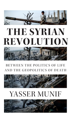 The Syrian Revolution: Between the Politics of Life and the Geopolitics of Death