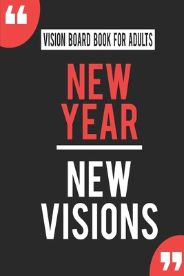 Vision Board Book For Adults New Year New Visions: Write Down Your Goals And Visualizing Your Dreams To Achieve A Massive Success In Life