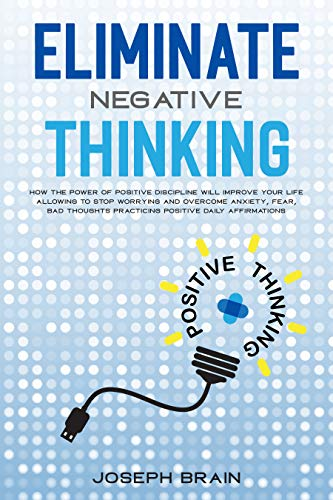 Eliminate Negative Thinking: How The Power of Positive Discipline Will Improve Your Life Allowing To Stop Worrying and Overcome Anxiety, Fear, Bad Thoughts Practicing Positive Daily Affirmations