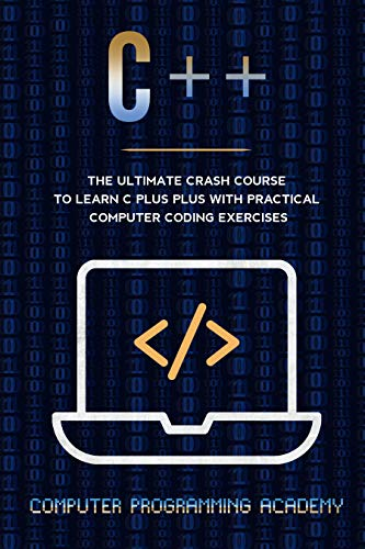 C++: The Ultimate Crash Course To Learn C Plus Plus With Practical Computer Coding Exercises