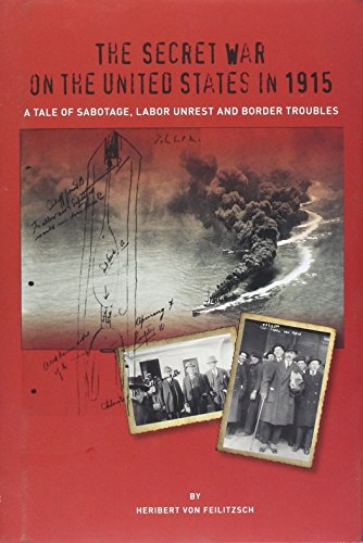 The Secret War on the United States in 1915: A Tale of Sabotage, Labor Unrest and Border Troubles