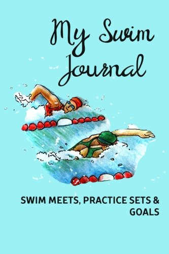 My Swim Journal - Swim Meets, Practice Sets & Goals: A swimming notebook to track your swim meet results, practice sets or write goals