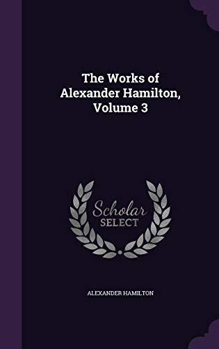 The Works of Alexander Hamilton, Volume 3
