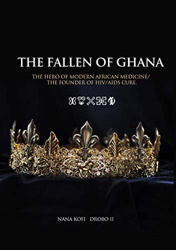 THE FALLEN OF GHANA: The Hero of Modern African Medicine/The Founder of HIV/AIDS cure