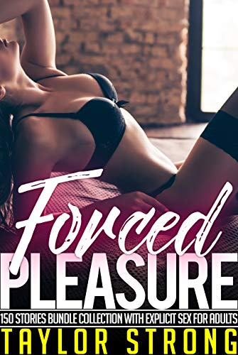 Forced Pleasure: 150 Stories Bundle Collection with Explicit Sex for Adults
