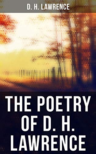 The Poetry of D. H. Lawrence: Complete Poems, Verses & Rhymes: Love Poems, Amores, Bay, Tortoises, Birds, Beasts and Flowers, Pansies, Nettles, New Poems, Look! We have come through!, Last Poems…