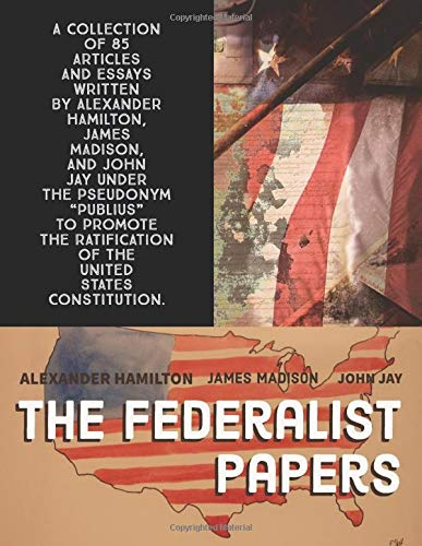 The Federalist Papers: A collection of 85 articles and essays written by Alexander Hamilton, James Madison, and John Jay